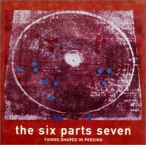 "Six Parts Seven ""Things Shaped in Passing"""
